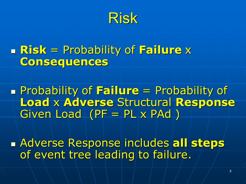 3 Risk Risk = Probability of Failure x Consequences Risk = Probability of Failure x Consequences Probability of Failure = Probability of Load x Adverse Structural Response Given Load (PF = PL x PAd ) Probability of Failure = Probability of Load x Adverse Structural Response Given Load (PF = PL x PAd ) Adverse Response includes all steps of event tree leading to failure.