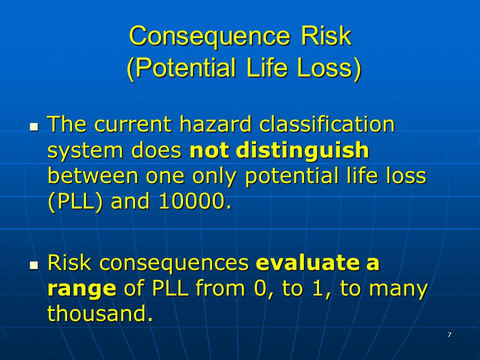 7 Consequence Risk (Potential Life Loss) The current hazard classification system does not distinguish between one only potential life loss (PLL) and 10000.