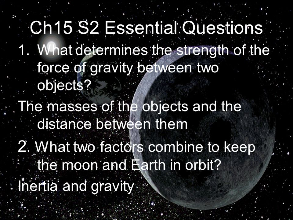 Ch15 S2 Essential Questions 1.What determines the strength of the force of gravity between two objects.