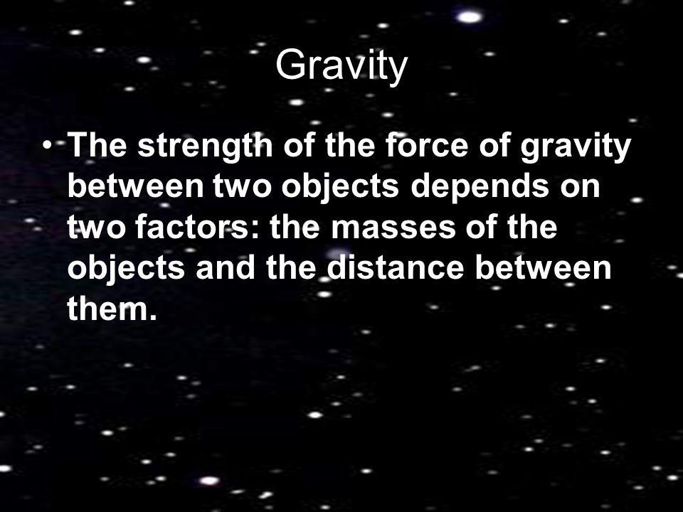 Gravity The strength of the force of gravity between two objects depends on two factors: the masses of the objects and the distance between them.