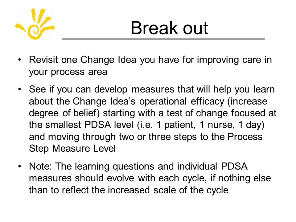 Break out Revisit one Change Idea you have for improving care in your process area See if you can develop measures that will help you learn about the