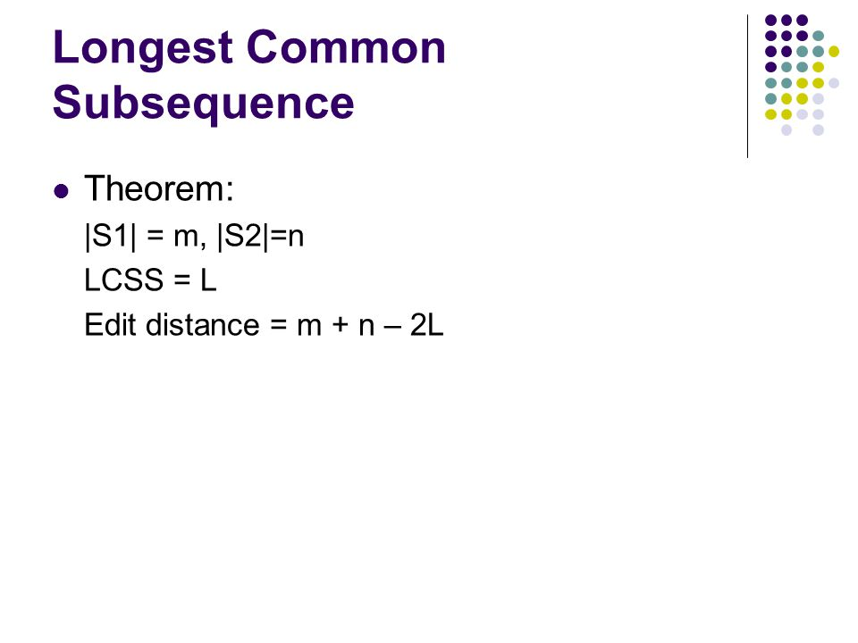 Longest Common Subsequence Theorem: |S1| = m, |S2|=n LCSS = L Edit distance = m + n – 2L