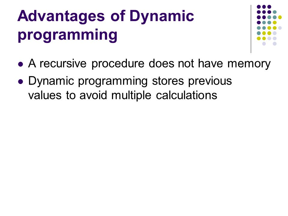 Advantages of Dynamic programming A recursive procedure does not have memory Dynamic programming stores previous values to avoid multiple calculations