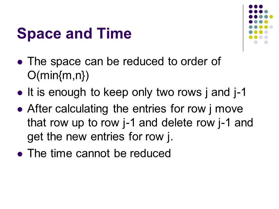 Space and Time The space can be reduced to order of O(min{m,n}) It is enough to keep only two rows j and j-1 After calculating the entries for row j move that row up to row j-1 and delete row j-1 and get the new entries for row j.