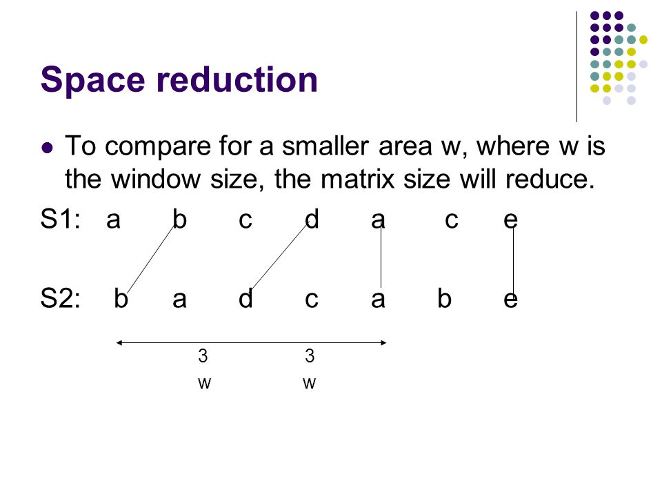 Space reduction To compare for a smaller area w, where w is the window size, the matrix size will reduce. S1: a b c d a c e S2: badcabe 33 w w
