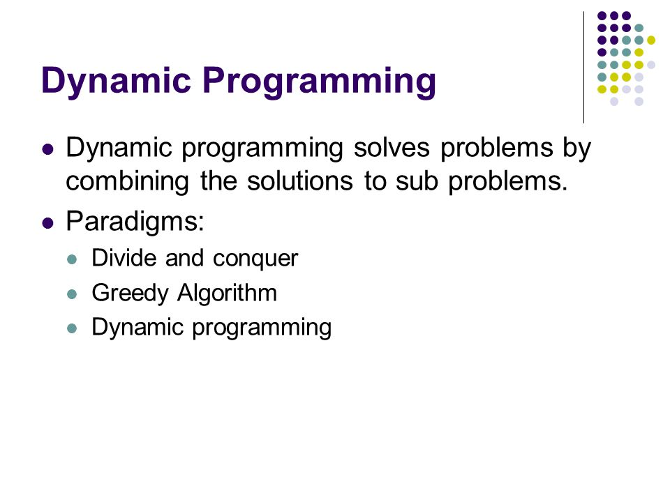 Dynamic Programming Dynamic programming solves problems by combining the solutions to sub problems.