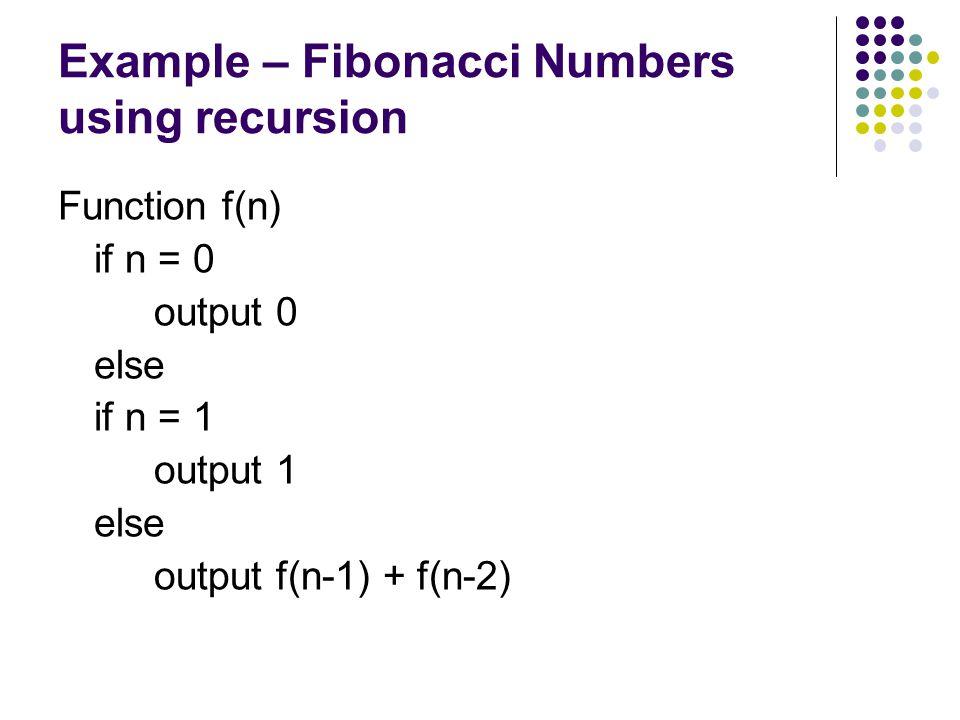 Example – Fibonacci Numbers using recursion Function f(n) if n = 0 output 0 else if n = 1 output 1 else output f(n-1) + f(n-2)