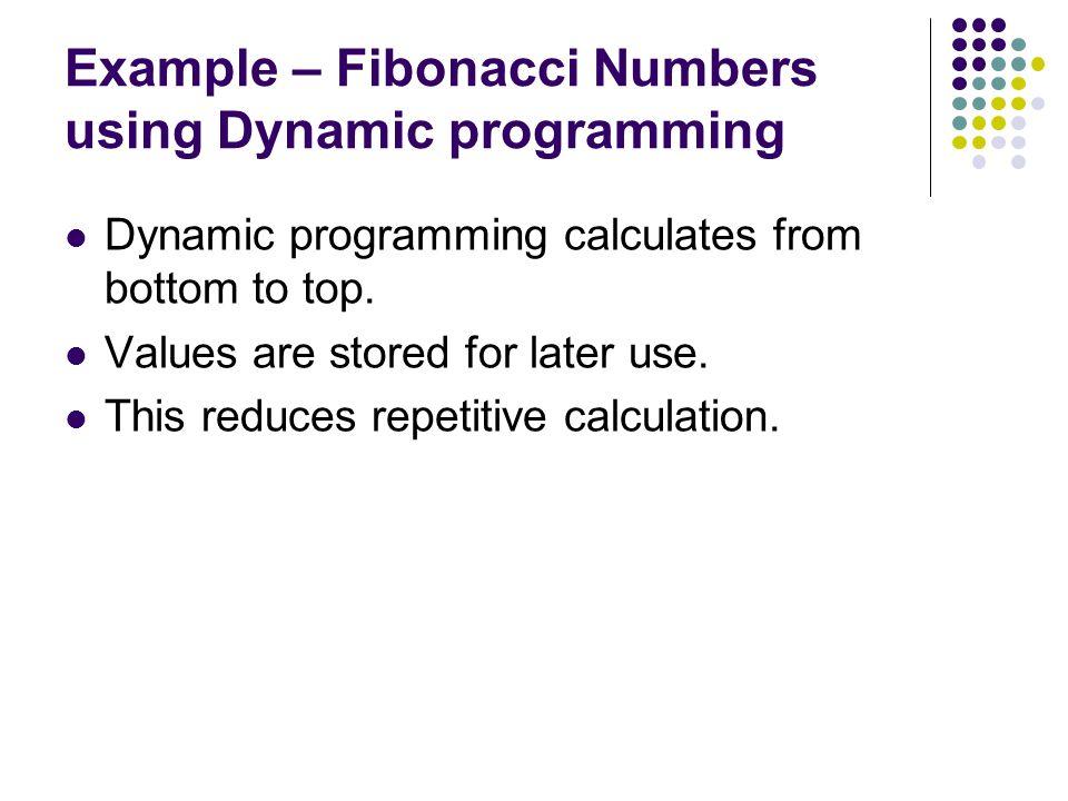 Example – Fibonacci Numbers using Dynamic programming Dynamic programming calculates from bottom to top.