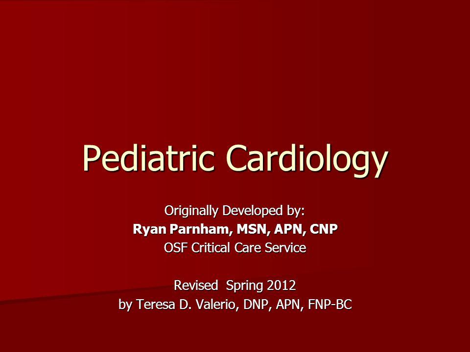 Pediatric Cardiology Originally Developed by: Ryan Parnham, MSN, APN, CNP OSF Critical Care Service Revised Spring 2012 by Teresa D. Valerio, DNP, APN