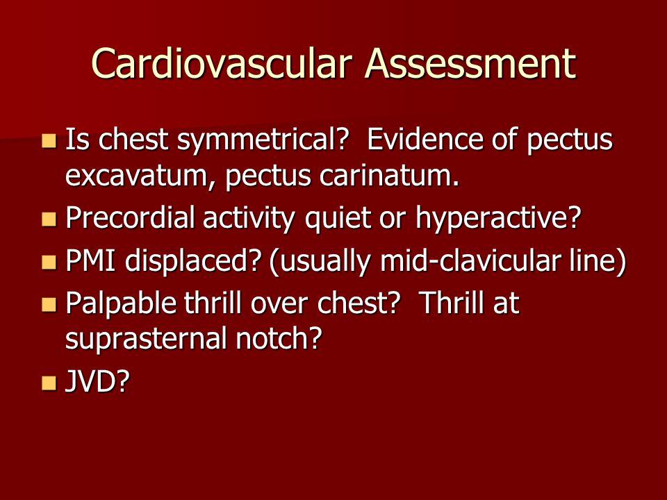 Cardiovascular Assessment Is chest symmetrical? Evidence of pectus excavatum, pectus carinatum. Is chest symmetrical? Evidence of pectus excavatum, pe