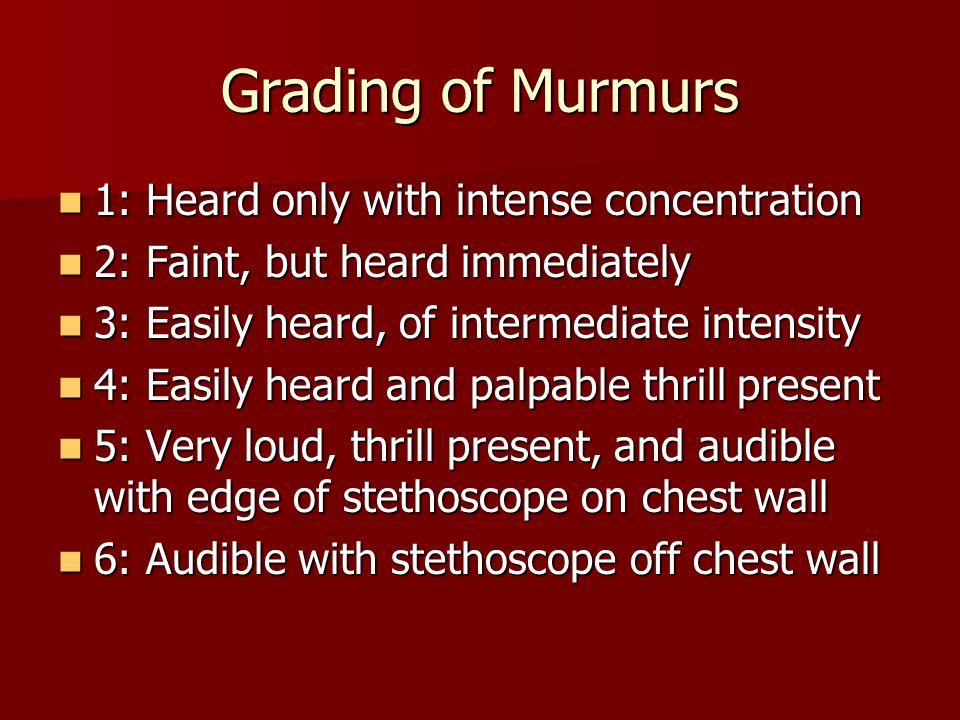 Grading of Murmurs 1: Heard only with intense concentration 1: Heard only with intense concentration 2: Faint, but heard immediately 2: Faint, but hea