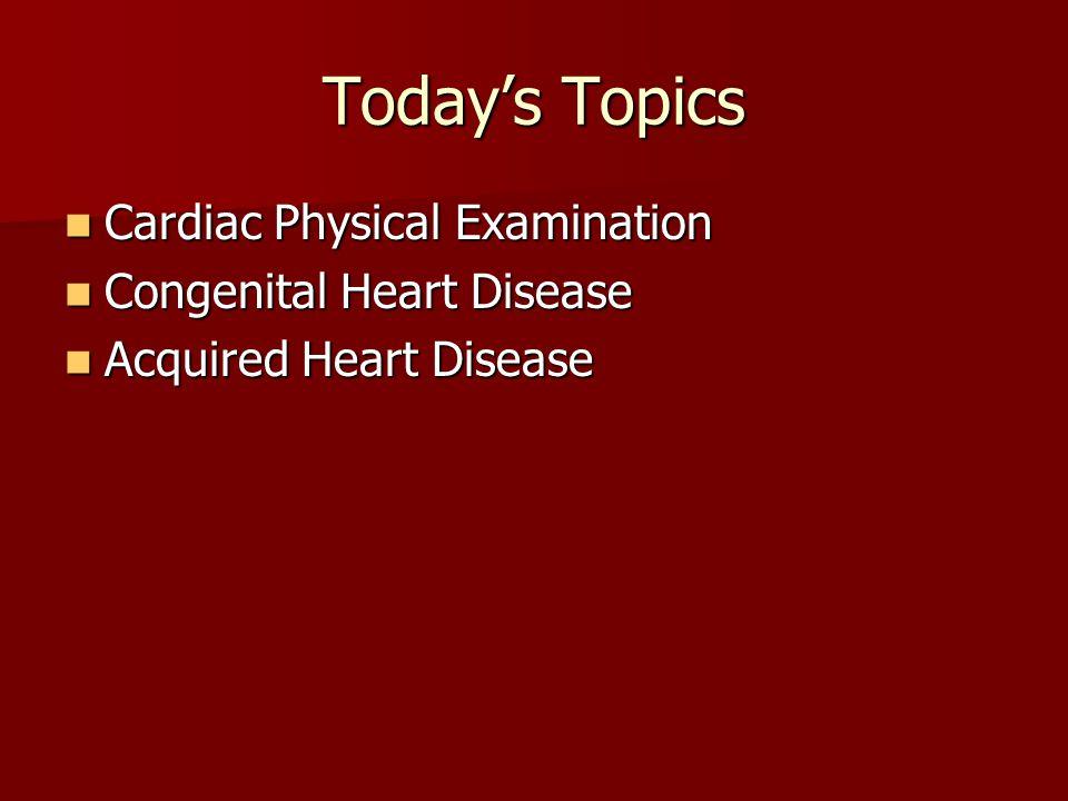 Today's Topics Cardiac Physical Examination Cardiac Physical Examination Congenital Heart Disease Congenital Heart Disease Acquired Heart Disease Acqu