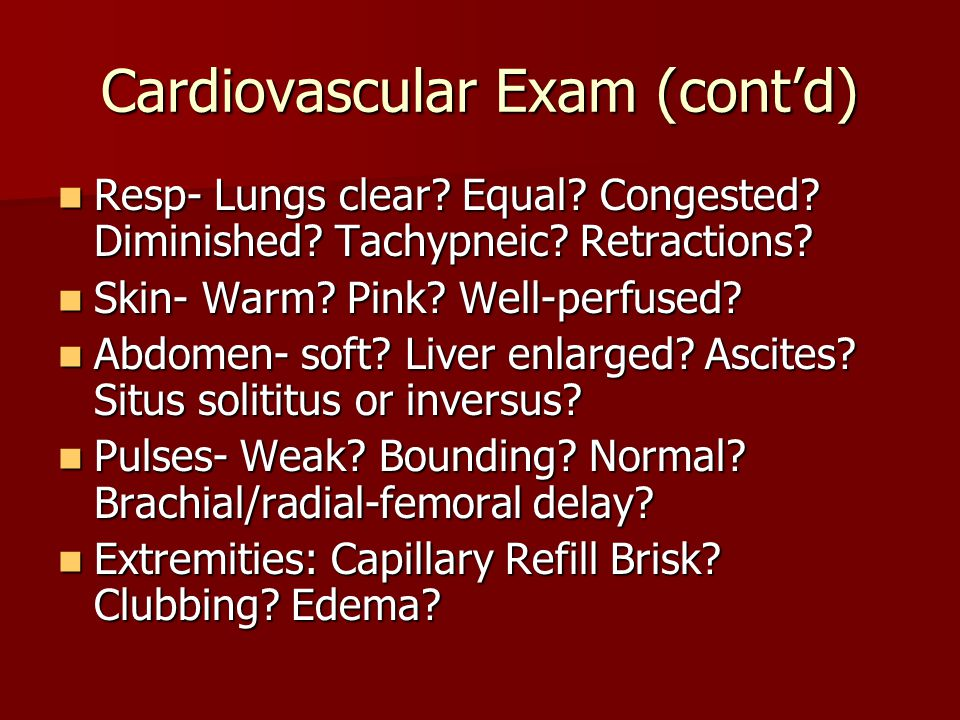 Cardiovascular Exam (cont'd) Resp- Lungs clear? Equal? Congested? Diminished? Tachypneic? Retractions? Resp- Lungs clear? Equal? Congested? Diminished
