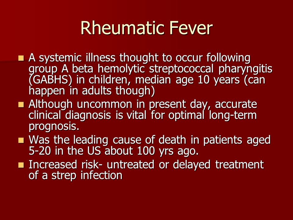 Rheumatic Fever A systemic illness thought to occur following group A beta hemolytic streptococcal pharyngitis (GABHS) in children, median age 10 year