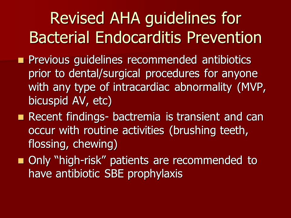 Revised AHA guidelines for Bacterial Endocarditis Prevention Previous guidelines recommended antibiotics prior to dental/surgical procedures for anyon
