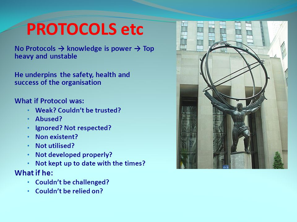 PROTOCOLS etc No Protocols → knowledge is power → Top heavy and unstable He underpins the safety, health and success of the organisation What if Protocol was: Weak.