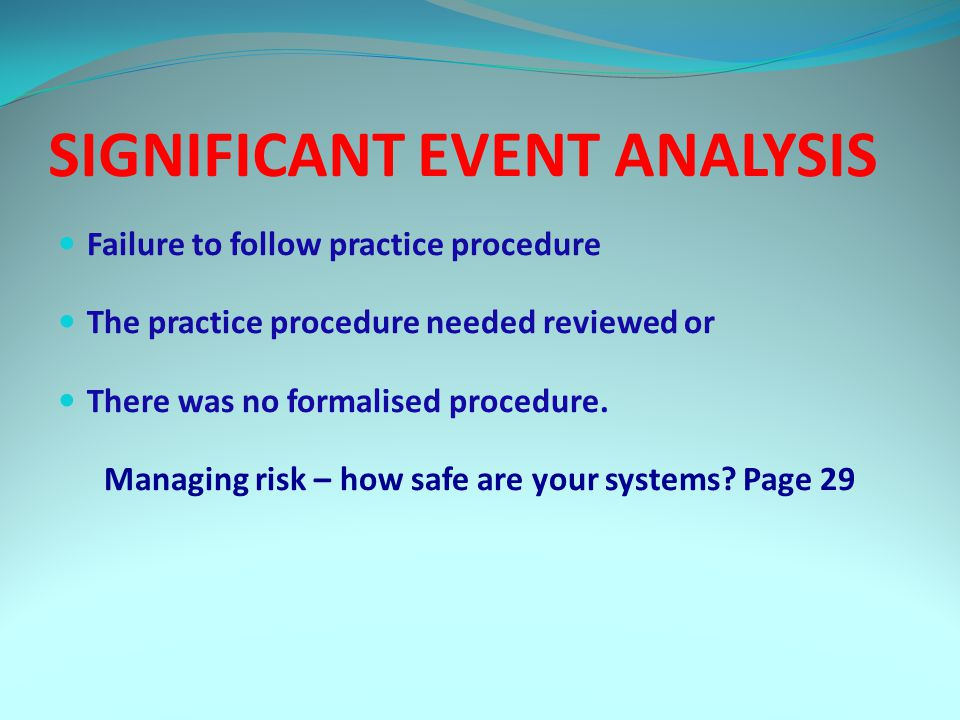 SIGNIFICANT EVENT ANALYSIS Failure to follow practice procedure The practice procedure needed reviewed or There was no formalised procedure.