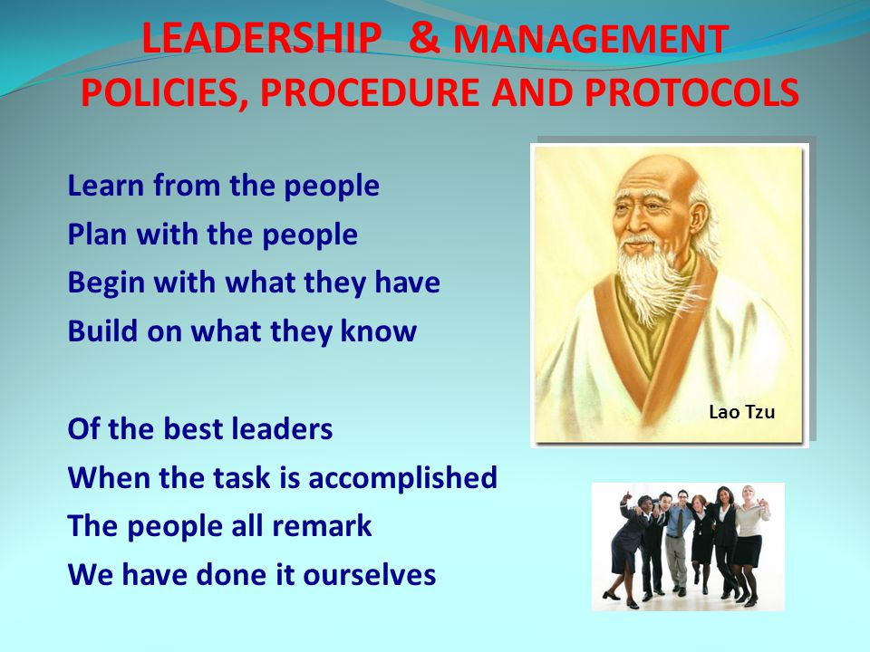 LEADERSHIP & MANAGEMENT POLICIES, PROCEDURE AND PROTOCOLS Learn from the people Plan with the people Begin with what they have Build on what they know Of the best leaders When the task is accomplished The people all remark We have done it ourselves Lao Tzu
