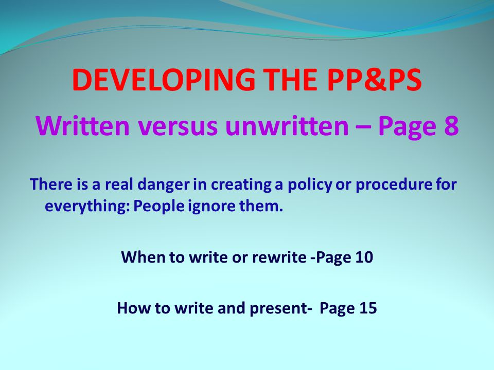 DEVELOPING THE PP&PS Written versus unwritten – Page 8 There is a real danger in creating a policy or procedure for everything: People ignore them.