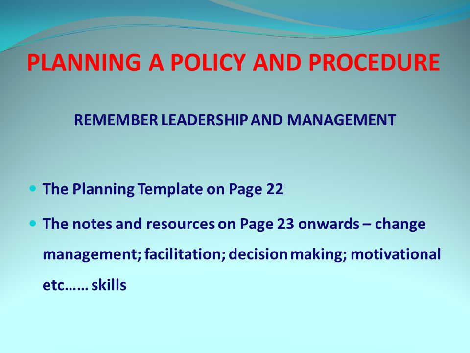 PLANNING A POLICY AND PROCEDURE REMEMBER LEADERSHIP AND MANAGEMENT The Planning Template on Page 22 The notes and resources on Page 23 onwards – change management; facilitation; decision making; motivational etc…… skills