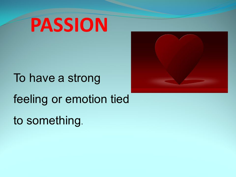 PASSION To have a strong feeling or emotion tied to something.