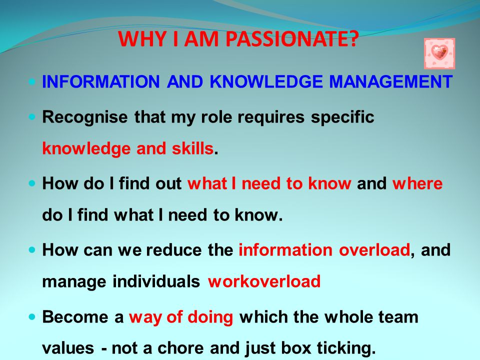 WHY I AM PASSIONATE? INFORMATION AND KNOWLEDGE MANAGEMENT Recognise that my role requires specific knowledge and skills. How do I find out what I need