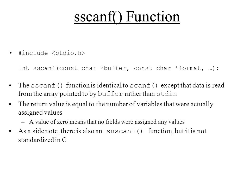 sscanf() Function #include int sscanf(const char *buffer, const char *format, …); The sscanf() function is identical to scanf() except that data is read from the array pointed to by buffer rather than stdin The return value is equal to the number of variables that were actually assigned values –A value of zero means that no fields were assigned any values As a side note, there is also an snscanf() function, but it is not standardized in C