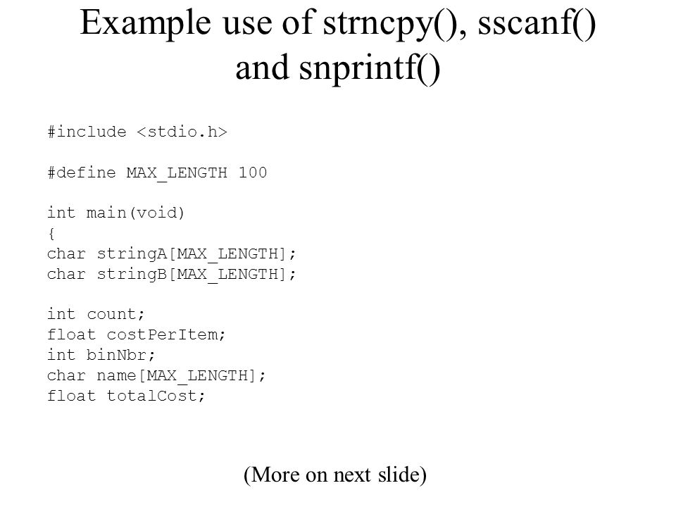 Example use of strncpy(), sscanf() and snprintf() #include #define MAX_LENGTH 100 int main(void) { char stringA[MAX_LENGTH]; char stringB[MAX_LENGTH]; int count; float costPerItem; int binNbr; char name[MAX_LENGTH]; float totalCost; (More on next slide)