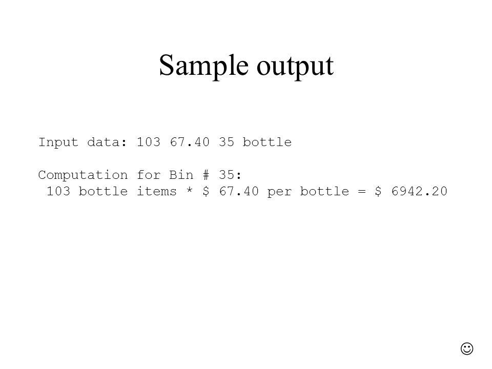 Sample output Input data: 103 67.40 35 bottle Computation for Bin # 35: 103 bottle items * $ 67.40 per bottle = $ 6942.20
