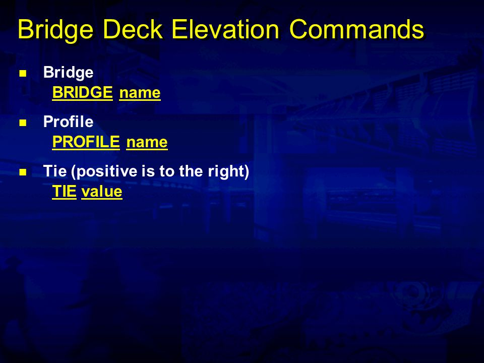Bridge Deck Elevation Commands Bridge BRIDGE name Profile PROFILE name Tie (positive is to the right) TIE value