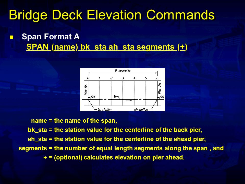 Bridge Deck Elevation Commands Span Format A SPAN (name) bk_sta ah_sta segments (+) name= the name of the span, bk_sta= the station value for the centerline of the back pier, ah_sta= the station value for the centerline of the ahead pier, segments= the number of equal length segments along the span, and += (optional) calculates elevation on pier ahead.