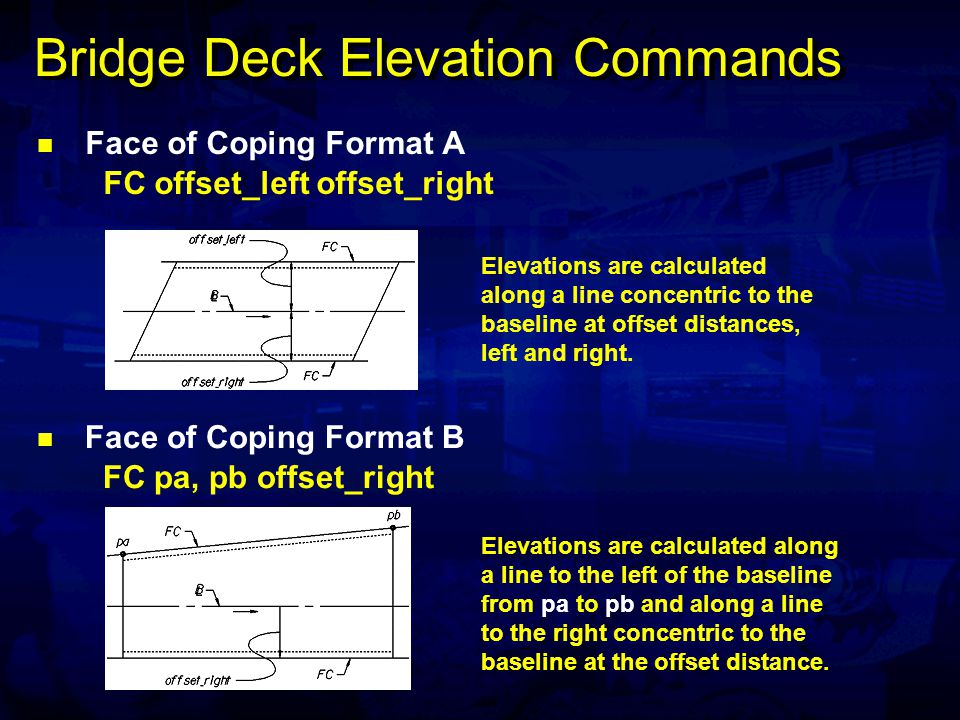 Bridge Deck Elevation Commands Face of Coping Format C FC pa, pb pi, pj Face of Coping Format D FC offset_left pi, pj Elevations are calculated along a line to the left and concentric to the baseline at the offset distance and along a line to the right from pi to pj.