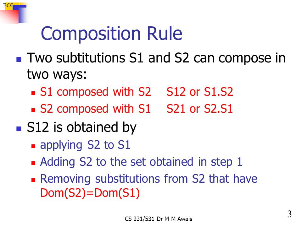 3 FOL CS 331/531 Dr M M Awais Composition Rule Two subtitutions S1 and S2 can compose in two ways: S1 composed with S2S12 or S1.S2 S2 composed with S1S21 or S2.S1 S12 is obtained by applying S2 to S1 Adding S2 to the set obtained in step 1 Removing substitutions from S2 that have Dom(S2)=Dom(S1)