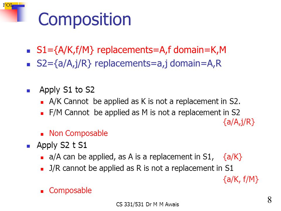 8 FOL CS 331/531 Dr M M Awais Composition S1={A/K,f/M} replacements=A,f domain=K,M S2={a/A,j/R} replacements=a,j domain=A,R Apply S1 to S2 A/K Cannot be applied as K is not a replacement in S2.