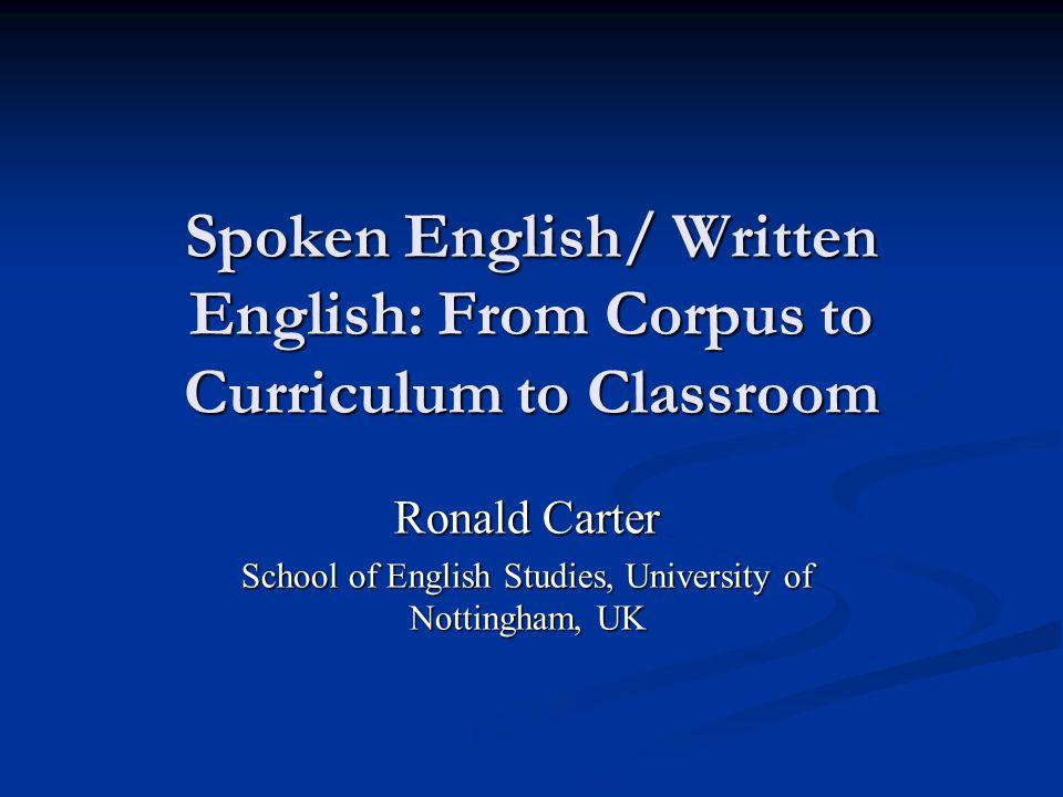 Spoken English/ Written English: From Corpus to Curriculum to Classroom Ronald Carter School of English Studies, University of Nottingham, UK