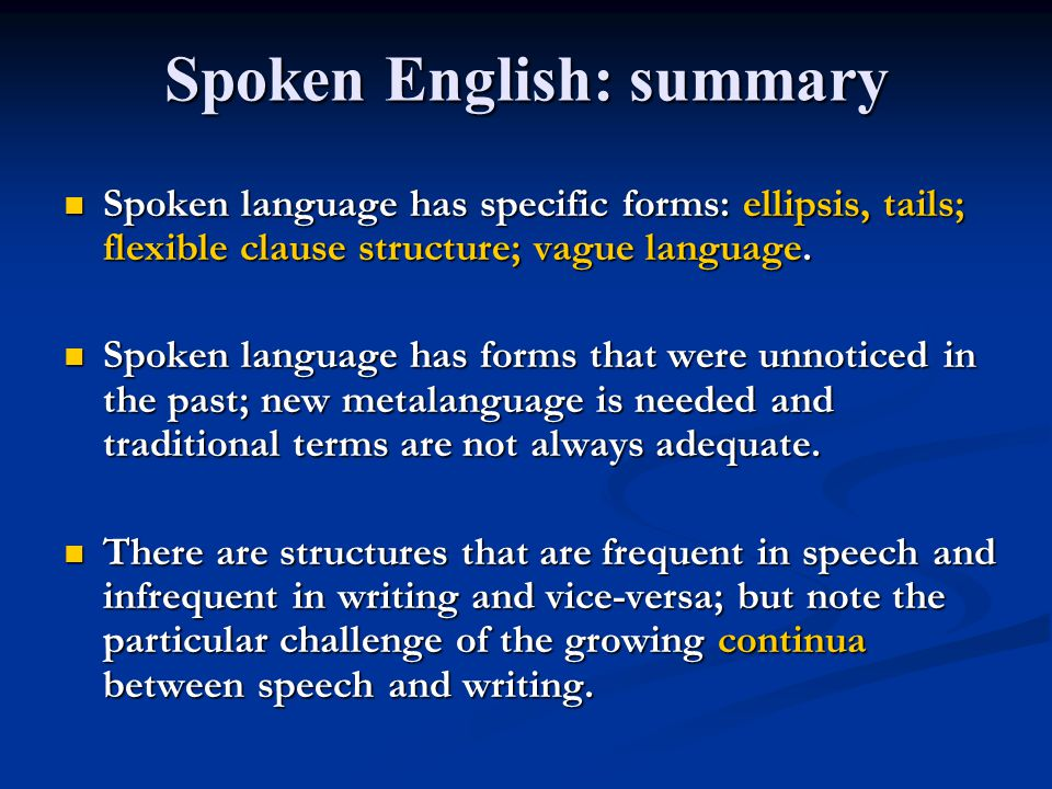 Spoken English: summary Spoken language has specific forms: ellipsis, tails; flexible clause structure; vague language. Spoken language has specific f