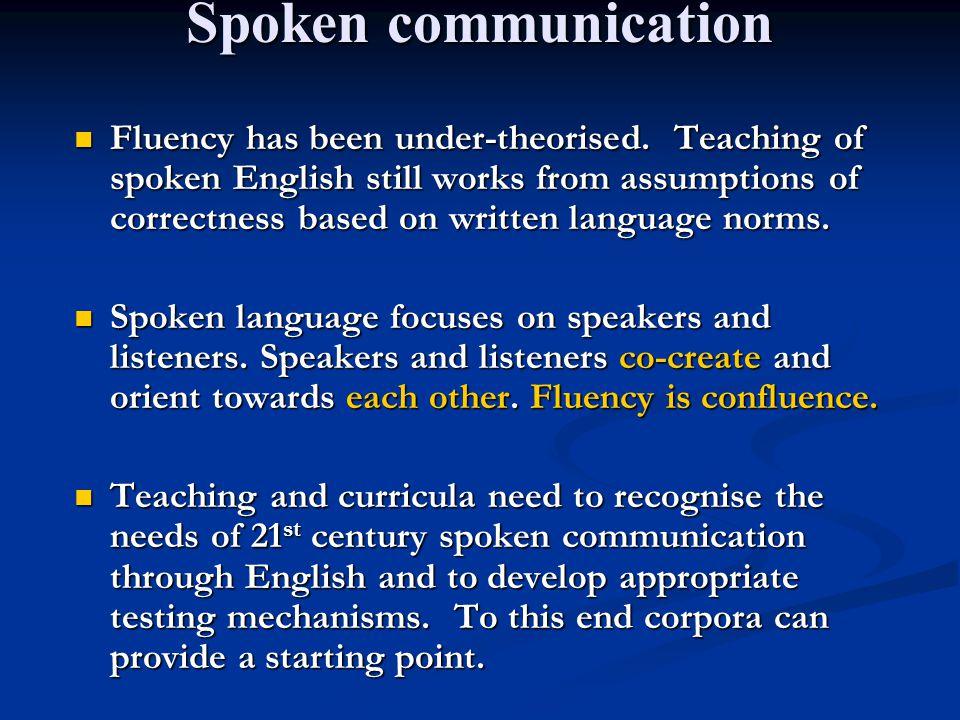 Spoken communication Fluency has been under-theorised. Teaching of spoken English still works from assumptions of correctness based on written languag