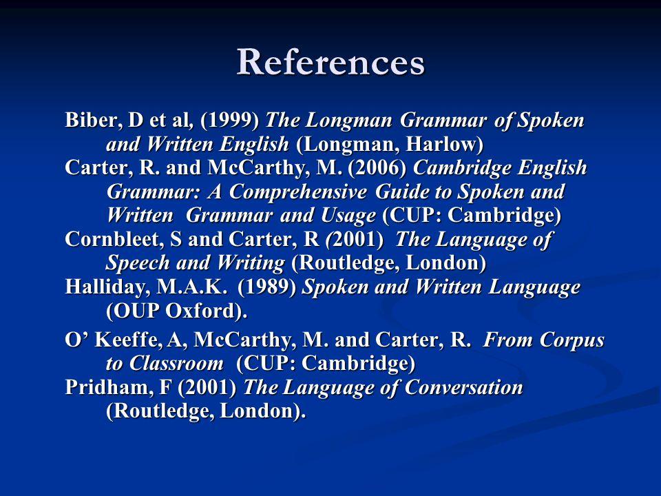 References Biber, D et al, (1999) The Longman Grammar of Spoken and Written English (Longman, Harlow) Carter, R. and McCarthy, M. (2006) Cambridge Eng
