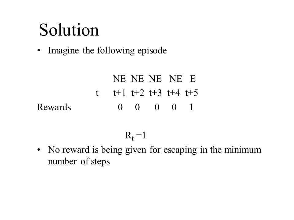 Solution Imagine the following episode NE NE NE NE E t t+1 t+2 t+3 t+4 t+5 Rewards 0 0 0 0 1 R t =1 No reward is being given for escaping in the minimum number of steps