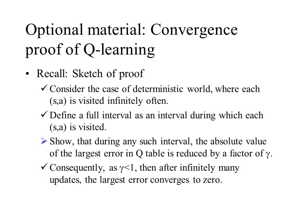 Optional material: Convergence proof of Q-learning Recall: Sketch of proof Consider the case of deterministic world, where each (s,a) is visited infinitely often.