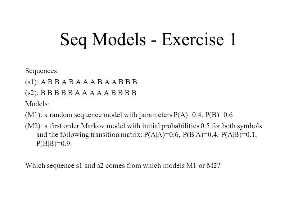 Seq Models - Exercise 1 Sequences: (s1): A B B A B A A A B A A B B B (s2): B B B B B A A A A A B B B B Models: (M1): a random sequence model with parameters P(A)=0.4, P(B)=0.6 (M2): a first order Markov model with initial probabilities 0.5 for both symbols and the following transition matrix: P(A|A)=0.6, P(B|A)=0.4, P(A|B)=0.1, P(B|B)=0.9.