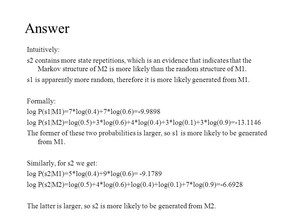 Answer Intuitively: s2 contains more state repetitions, which is an evidence that indicates that the Markov structure of M2 is more likely than the random structure of M1.