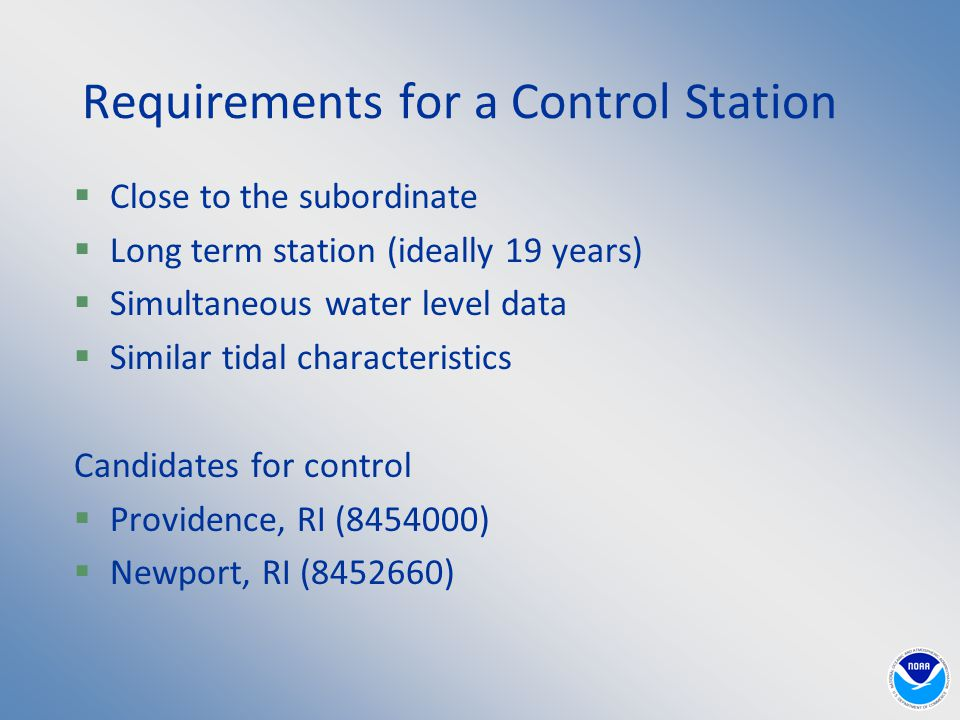 Requirements for a Control Station  Close to the subordinate  Long term station (ideally 19 years)  Simultaneous water level data  Similar tidal characteristics Candidates for control  Providence, RI (8454000)  Newport, RI (8452660)