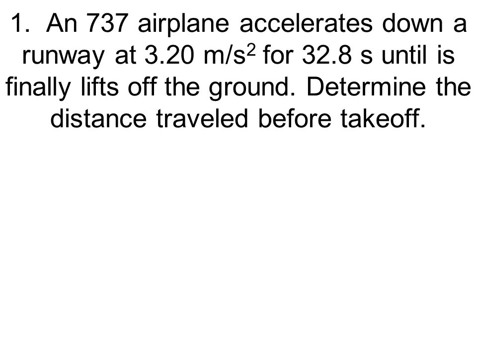 1. An 737 airplane accelerates down a runway at 3.20 m/s 2 for 32.8 s until is finally lifts off the ground. Determine the distance traveled before ta