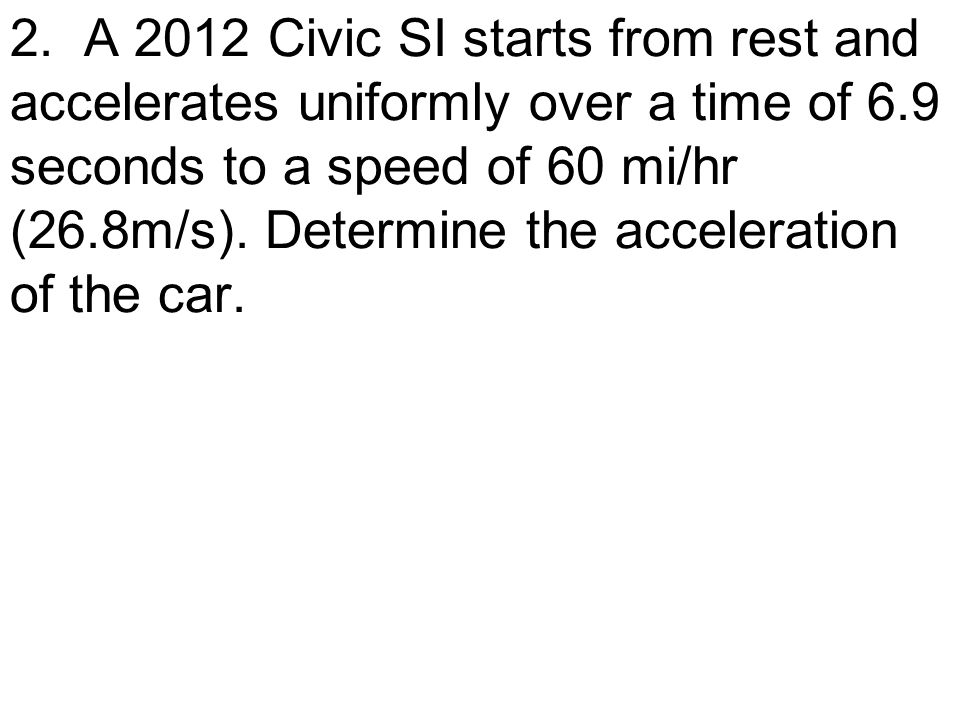 2. A 2012 Civic SI starts from rest and accelerates uniformly over a time of 6.9 seconds to a speed of 60 mi/hr (26.8m/s). Determine the acceleration