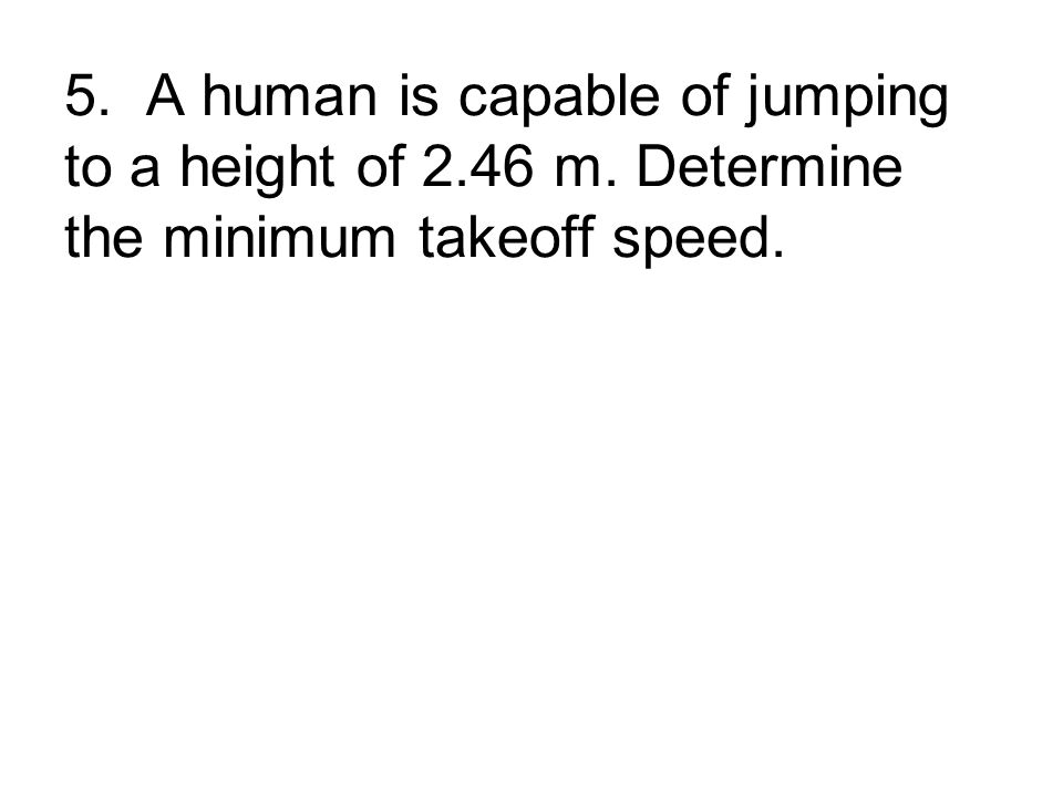 5. A human is capable of jumping to a height of 2.46 m. Determine the minimum takeoff speed.