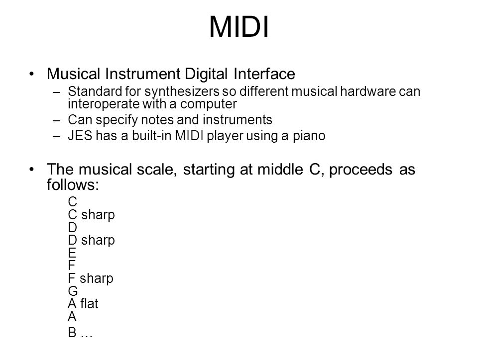 MIDI Musical Instrument Digital Interface –Standard for synthesizers so different musical hardware can interoperate with a computer –Can specify notes and instruments –JES has a built-in MIDI player using a piano The musical scale, starting at middle C, proceeds as follows: C C sharp D D sharp E F F sharp G A flat A B …