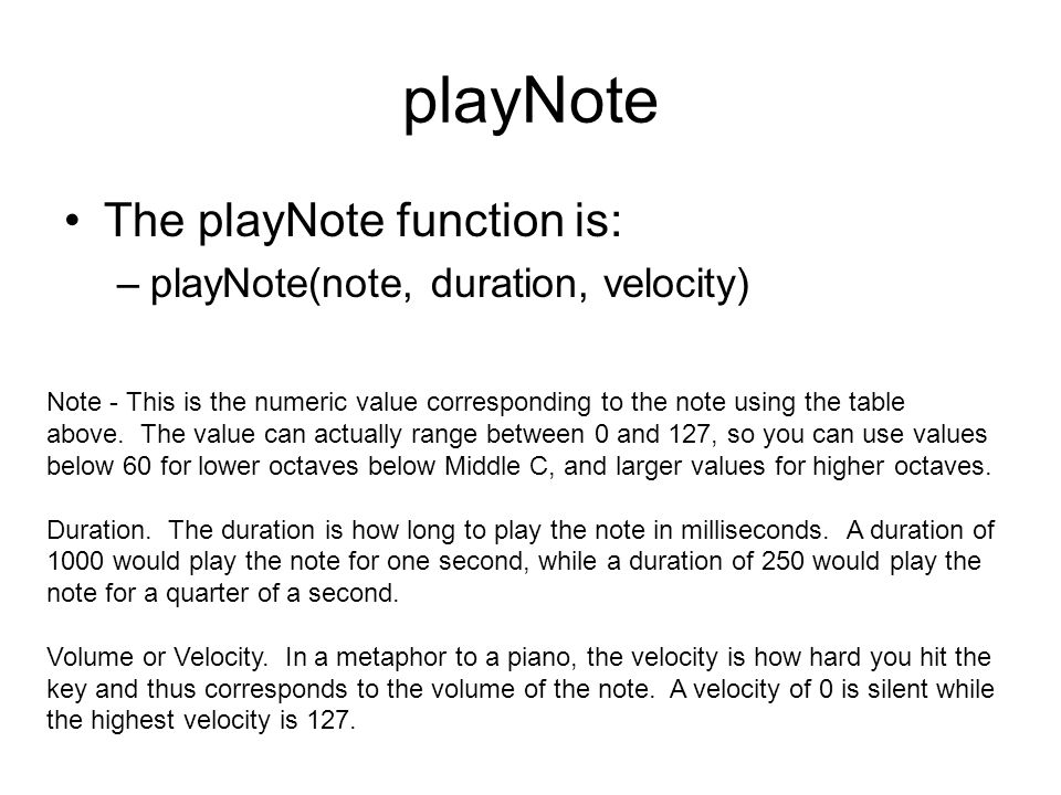 playNote The playNote function is: –playNote(note, duration, velocity) Note - This is the numeric value corresponding to the note using the table above.