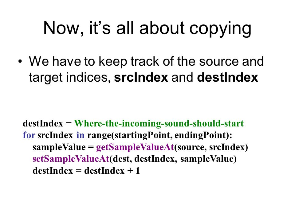 Now, it's all about copying We have to keep track of the source and target indices, srcIndex and destIndex destIndex = Where-the-incoming-sound-should-start for srcIndex in range(startingPoint, endingPoint): sampleValue = getSampleValueAt(source, srcIndex) setSampleValueAt(dest, destIndex, sampleValue) destIndex = destIndex + 1