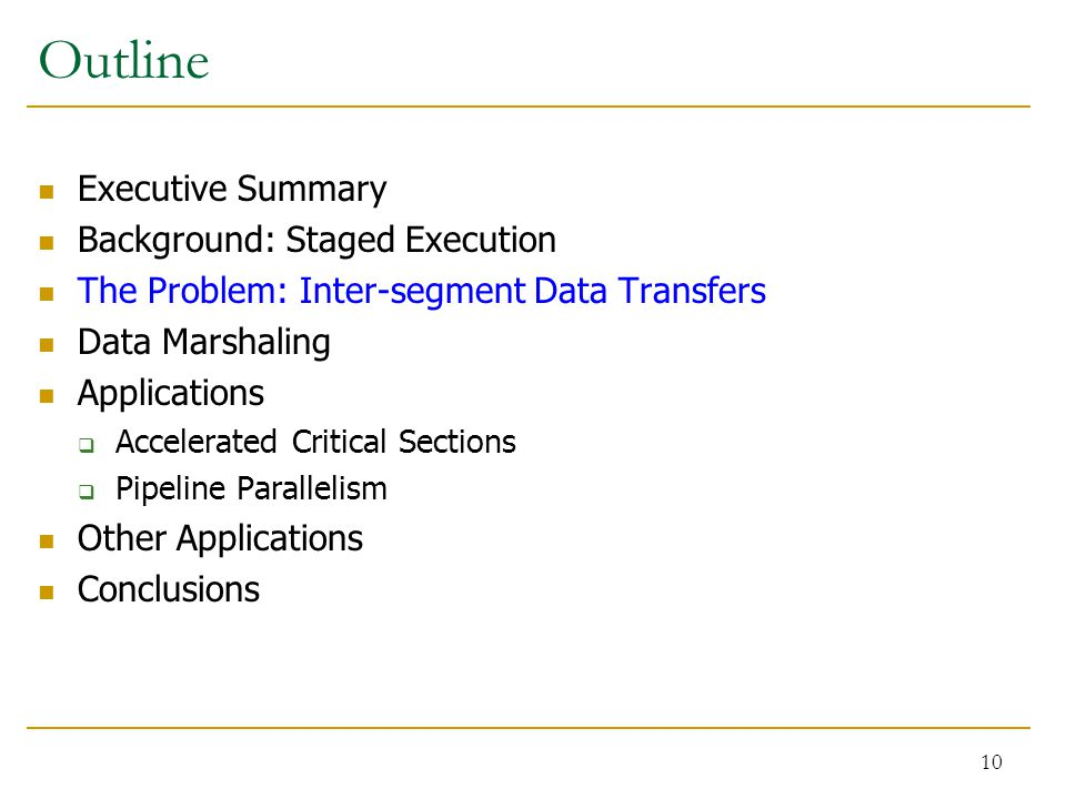 Outline Executive Summary Background: Staged Execution The Problem: Inter-segment Data Transfers Data Marshaling Applications  Accelerated Critical Sections  Pipeline Parallelism Other Applications Conclusions 10